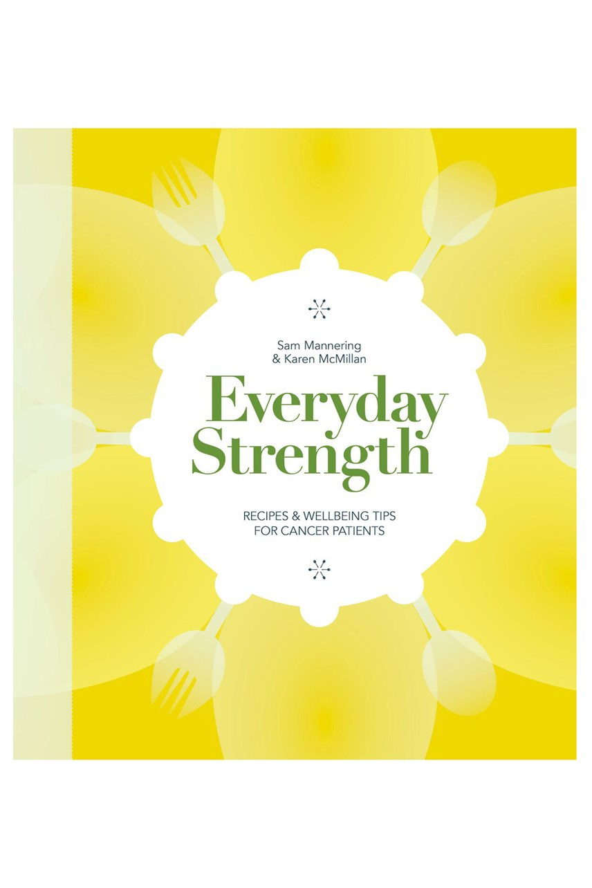 Everyday Strength - Recipes and Wellbeing Tips for Cancer Patients by Sam Mannering and Karen McMillan